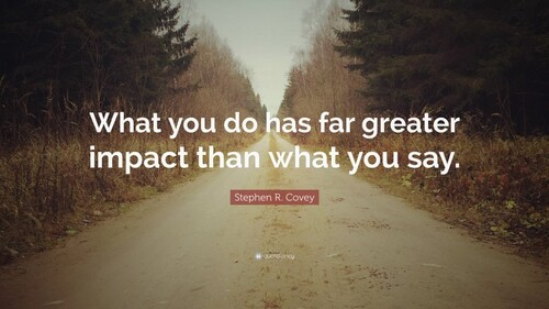 What you do has far greater impact  than what you say.  (Stephen R. Covey)