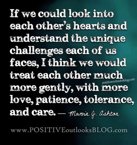 """If we could look into each other's hearts and understand the unique challenges each of us faces, I think we would treat each other much more gently, with more love, patience, tolerance, and care"" -- Marvin J. Ashton"