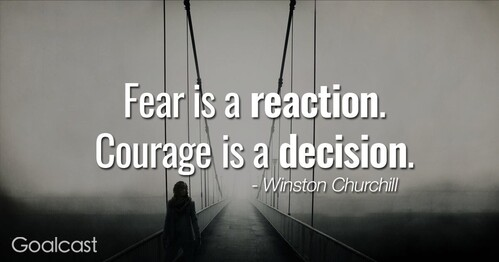 """Fear is a reaction.  Courage is a decision."" Winston Churchill"
