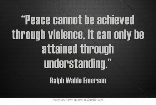 Peace cannot be achieved through violence, it can only be attained through understanding (Ralph Waldo Emerson)