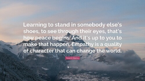 """Learning to stand in somebody else's shoes, to see through their eyes, that's how peace begins.  And it's up to you to make that happen.  Empathy is a equality of character that can change the world.""  --Barack Obama"