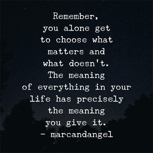 "Remember, you alone to get to choose what matters and what doesn't.  The meaning of everything in your life precisely the meaning you give it."" marcandangel"