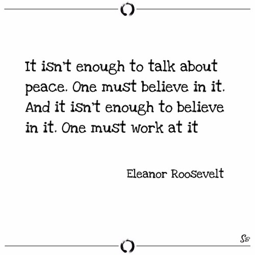 It isn't enough to talk about peace.  One must believe in it.  And it isn't enough to believe in it.  One must work at it. (Eleanor Roosevelt)