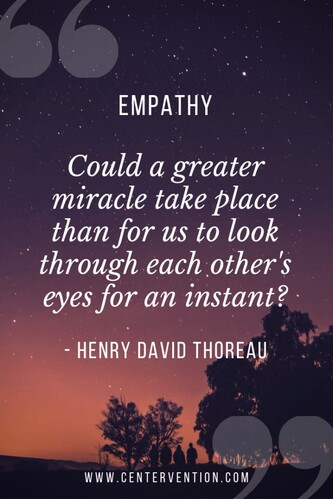 """Empathy.  Could a greater miracle take place than for us to look through each other's eyes for an instant?""  -- Henry David Thoreau"