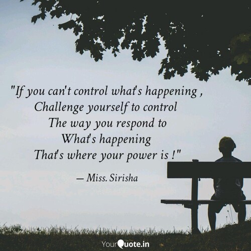 """If you can't control what's happening, challenge yourself to control the way you respond to what's happening.  That's where your power is."" Miss Sirisha"