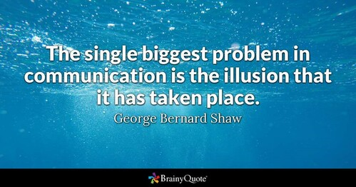 """The single biggest problem in communication is the illusion that it has taken place"" -- George Bernard Shaw"