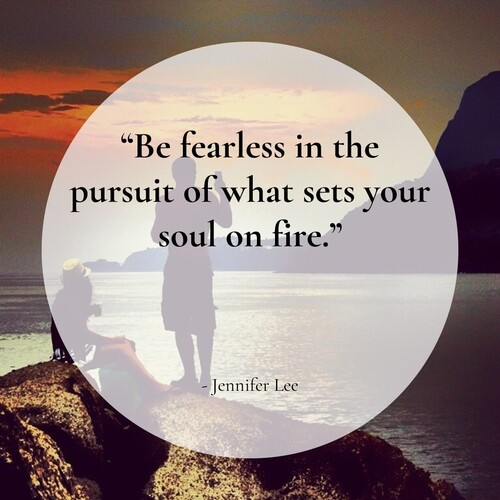 """Be fearless in the pursuit of what sets your soul on fire"" Jennifer Lee"