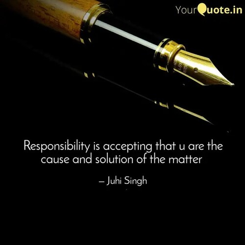 Responsibility is accepting that you are the cause and solution of the matter (Juhi Singh)