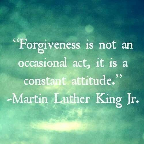 """Forgiveness is not an occasional act, it is a constant attitude."" -- Martin Luther King, Jr."