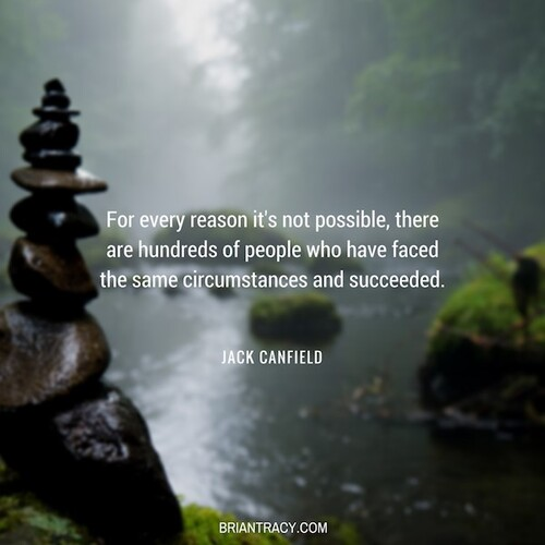 """For every reason it's not possible, there are hundreds of people who have faced the same circumstances and succeeded."" Jack Canfield"