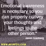 """Emotional awareness is necessary so you can properly convey your thoughts and feelings to the other person."" -- Jason Goldberg"